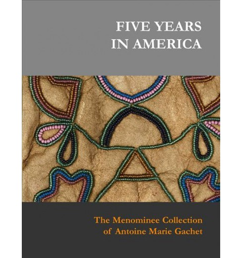 Five Years in America : The Menominee Collection of Antoine Marie Gachet -  (Hardcover) - image 1 of 1