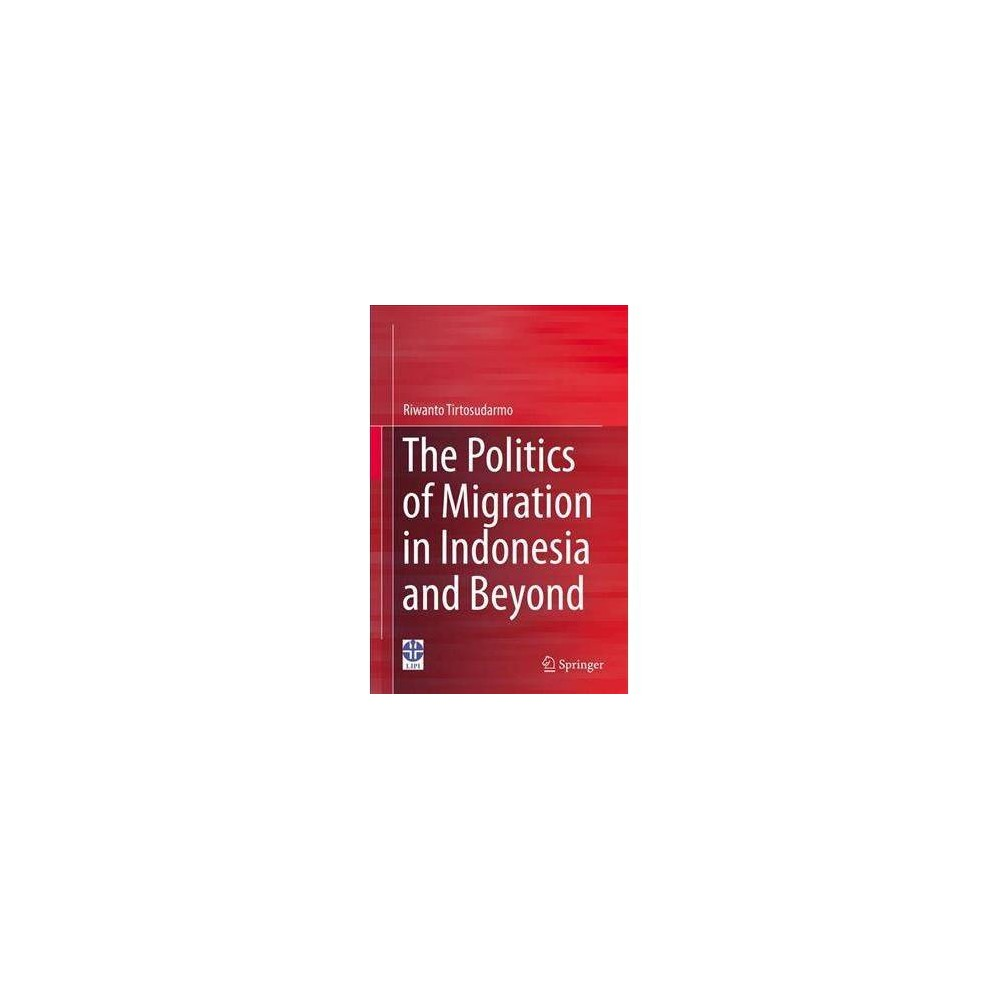 Politics of Migration in Indonesia and Beyond - by Riwanto Tirtosudarmo (Hardcover)