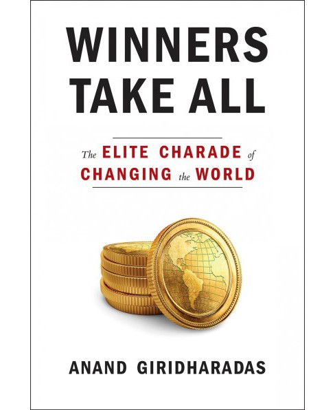 Winners Take All : The Elite Charade of Changing the World -  by Anand Giridharadas (Hardcover) - image 1 of 1
