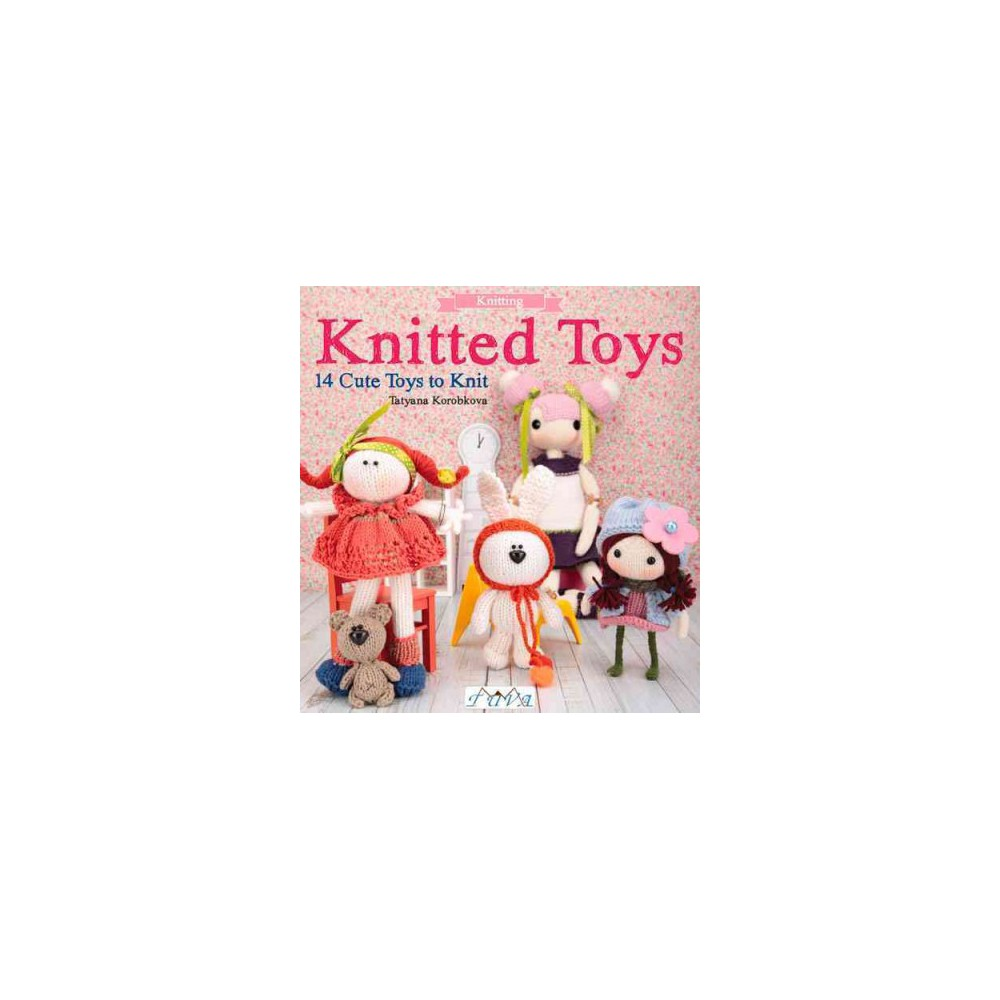 Knitted Toys : 14 Cute Toys to Knit (Paperback) (Tatyana Korobkova) Knitted Toys : 14 Cute Toys to Knit (Paperback) (Tatyana Korobkova)