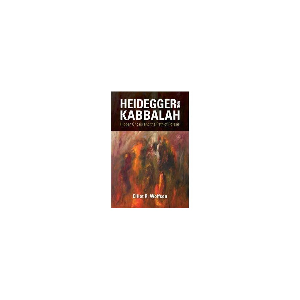 Heidegger and Kabbalah : Hidden Gnosis and the Path of Poiesis - by Elliot R. Wolfson (Hardcover)