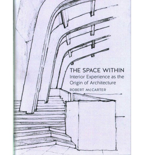 Space Within : Interior Experience As the Origin of Architecture (Hardcover) (Robert McCarter) - image 1 of 1