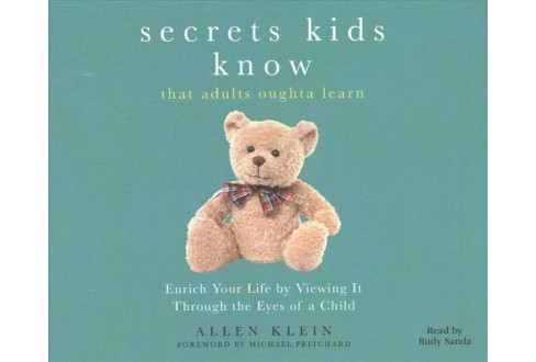 Secrets Kids Know… That Adults Oughta Learn : Enriching Your Life by Viewing It Through the Eyes - image 1 of 1