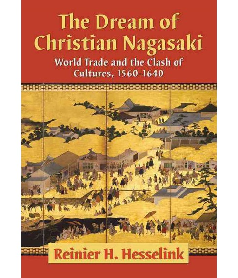 Dream of Christian Nagasaki : World Trade and the Clash of Cultures 1560-1640 (Paperback) (Reinier H. - image 1 of 1