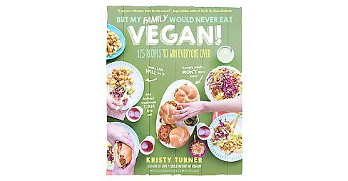 But My Family Would Never Eat Vegan! : 125 Recipes to Win Everyone Over (Paperback) (Kristy Turner) - image 1 of 1