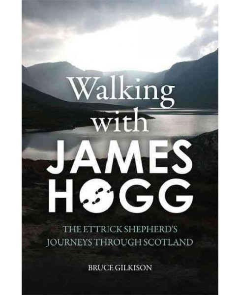 Walking With James Hogg : The Ettrick Shepherd's Journeys Through Scotland (Hardcover) (Bruce Gilkison) - image 1 of 1