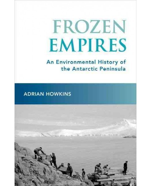 Frozen Empires : An Environmental History of the Antarctic Peninsula (Hardcover) (Adrian Howkins) - image 1 of 1