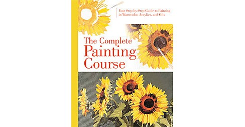 Complete Painting Course : Your Step-by-Step Guide to Painting in Watercolor, Acrylics, and Oils - image 1 of 1