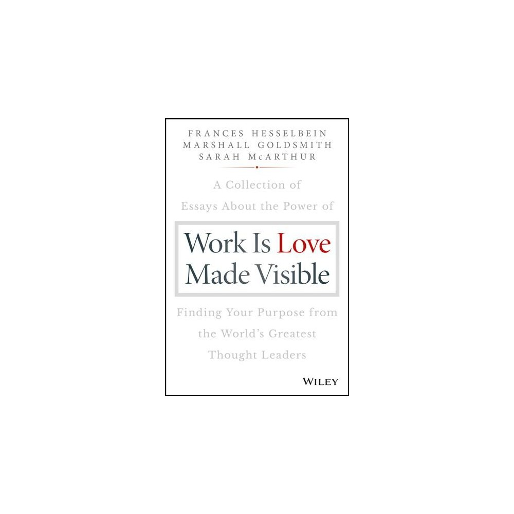 Work Is Love Made Visible : A Collection of Essays About the Power of Finding Your Purpose from the