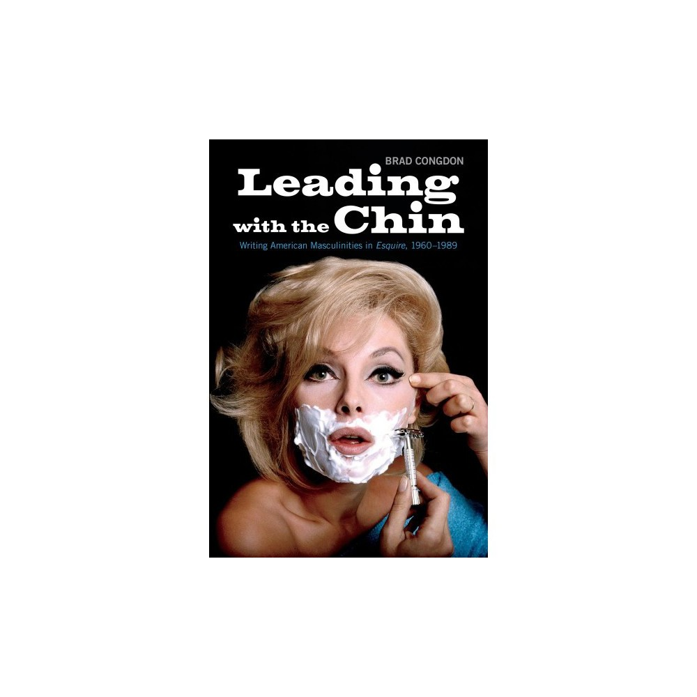 Leading With the Chin : Writing American Masculinities in Esquire, 1960-1989 - (Hardcover)