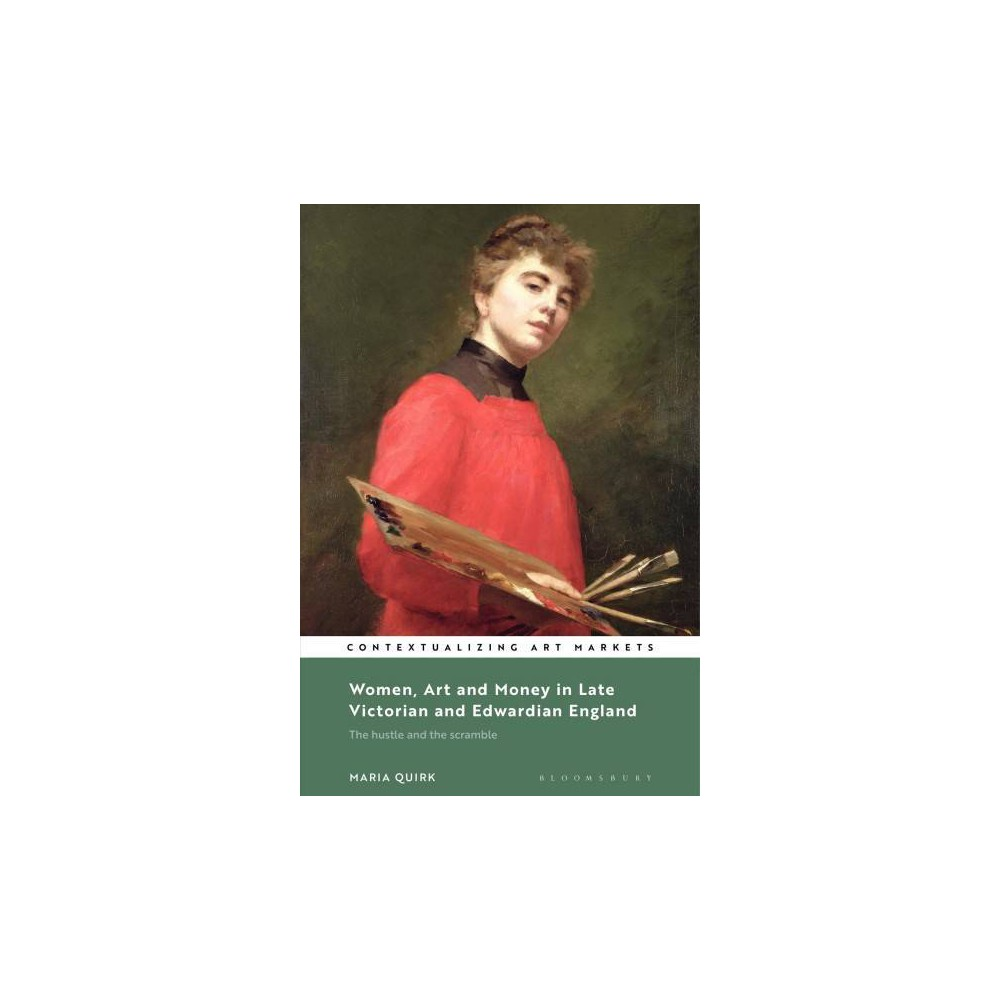Women, Art and Money in Late Victorian and Edwardian England : The Hustle and the Scramble - (Hardcover)