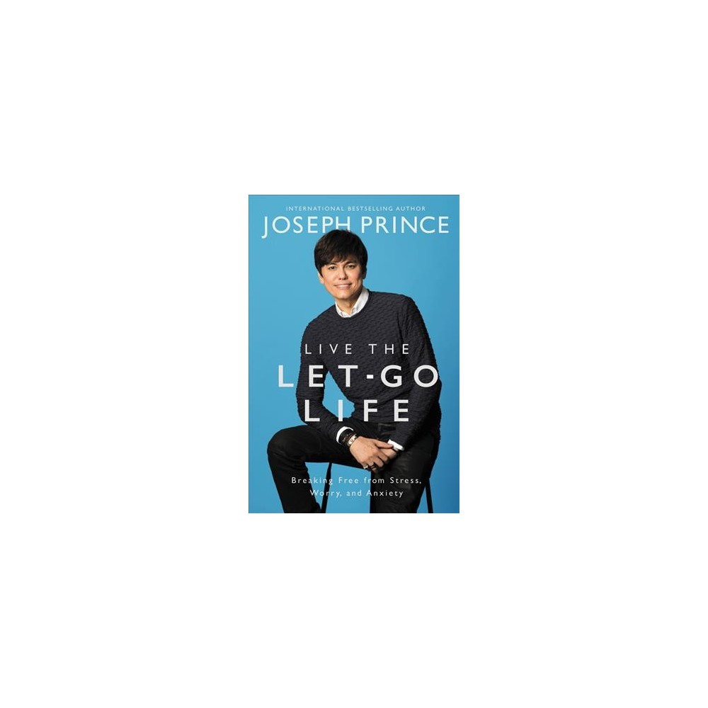 Live the Let-Go Life : Breaking Free from Stress, Worry, and Anxiety - by Joseph Prince (Hardcover)