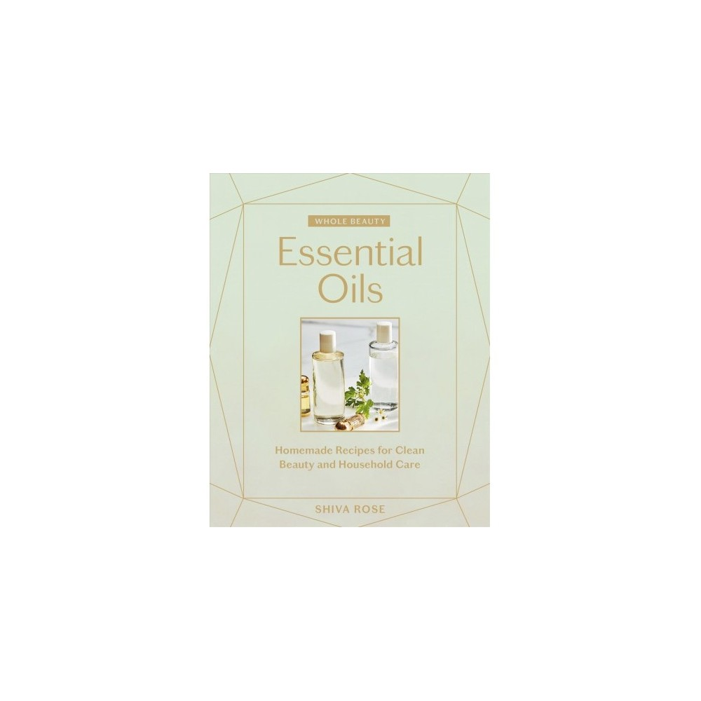 Essential Oils : Homemade Recipes for Clean Beauty and Household Care - by Shiva Rose (Hardcover)