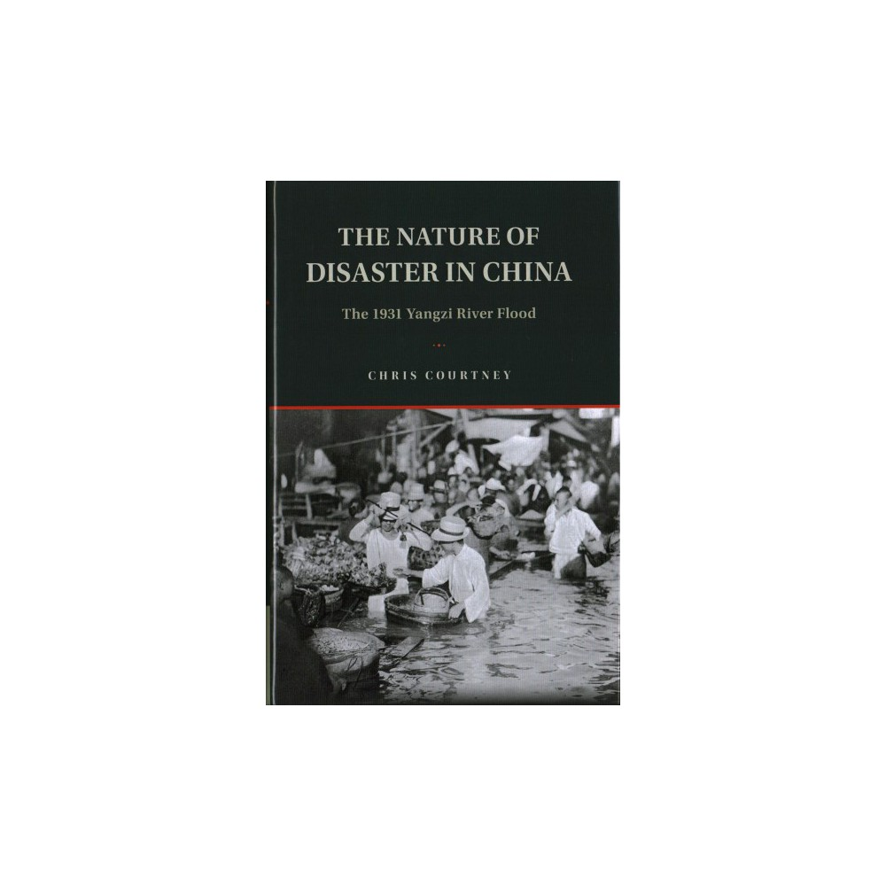 Nature of Disaster in China : The 1931 Yangzi River Flood - by Chris Courtney (Hardcover)