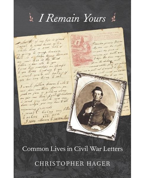 I Remain Yours : Common Lives in Civil War Letters (Hardcover) (Christopher Hager) - image 1 of 1