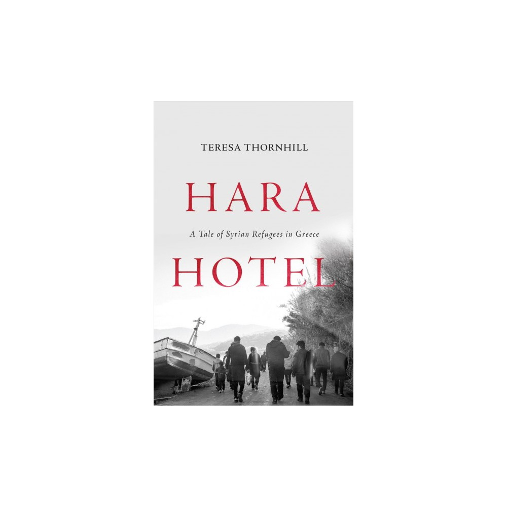 Hara Hotel : A Tale of Syrian Refugees in Greece - by Teresa Thornhill (Hardcover)