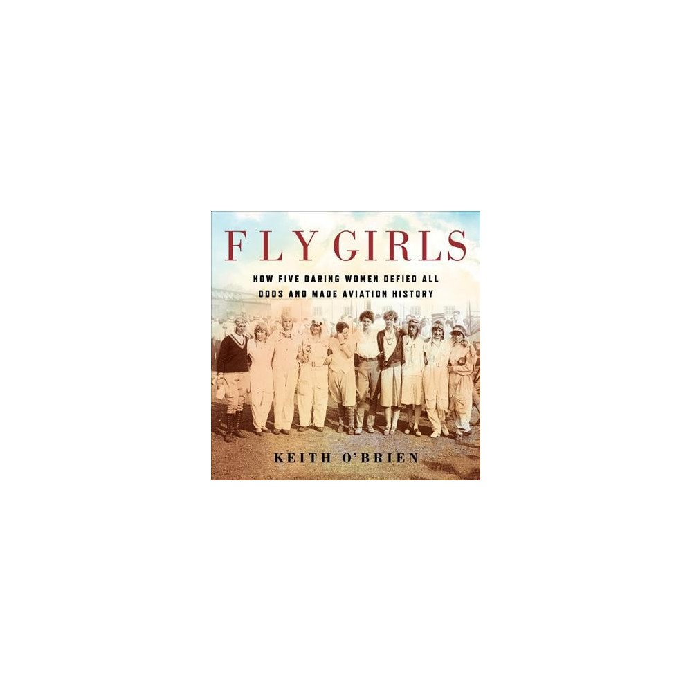 Fly Girls : How Five Daring Women Defied All Odds and Made Aviation History - Unabridged (CD/Spoken