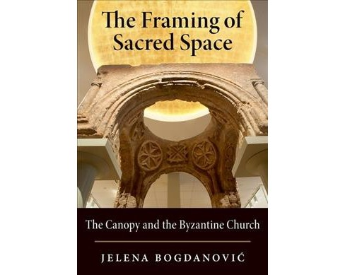 Framing of Sacred Space : The Canopy and the Byzantine Church (Hardcover) (Jelena Bogdanovic) - image 1 of 1