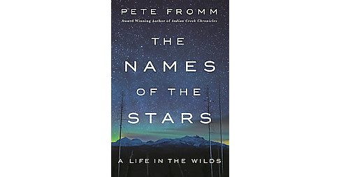 Names of the Stars : A Life in the Wilds (Hardcover) (Pete Fromm) - image 1 of 1