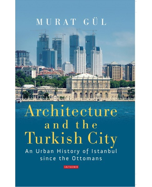 Architecture and the Turkish City : An Urban History of Istanbul Since the Ottomans (Hardcover) (Murat - image 1 of 1