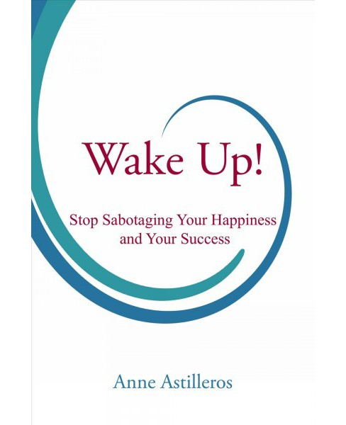 Wake Up! : Stop Sabotaging Your Happiness and Your Success (Paperback) (Anne Astilleros) - image 1 of 1