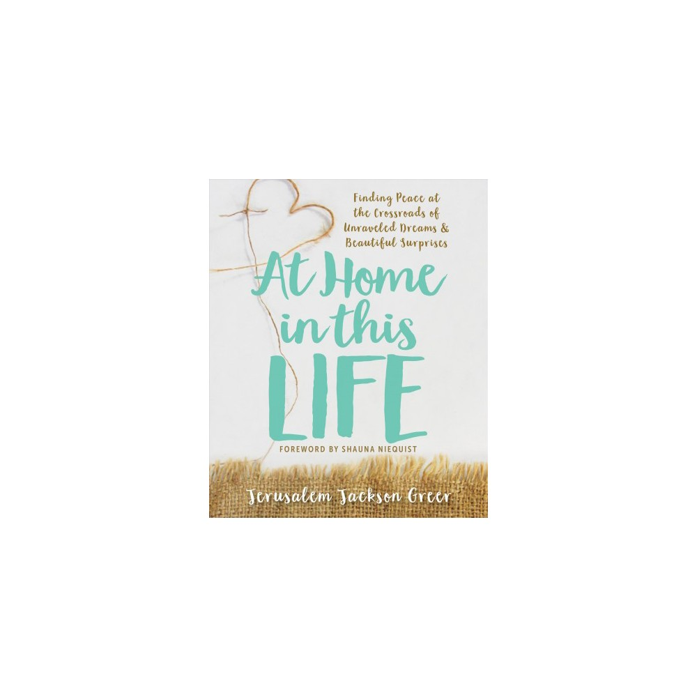 At Home in This Life : Finding Peace at the Crossroads of Unraveled Dreams & Beautiful Surprises