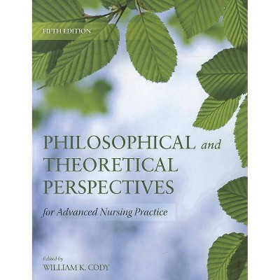 Philosophical and Theoretical Perspectives for Advanced Nursing Practice - 5th Edition by  William K Cody (Paperback)