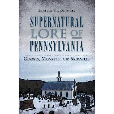 Supernatural Lore of Pennsylvania: Ghosts, Monsters and Mira - by Thomas White (Paperback)