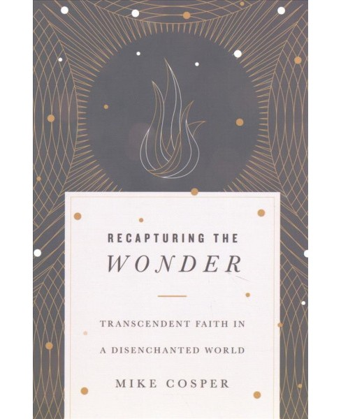Recapturing the Wonder : Transcendent Faith in a Disenchanted World -  by Mike Cosper (Paperback) - image 1 of 1