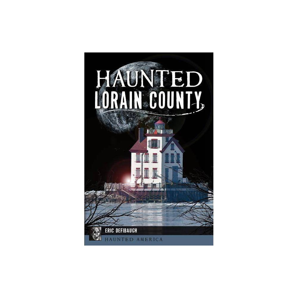 Haunted Lorain County By Eric Defibaugh Paperback