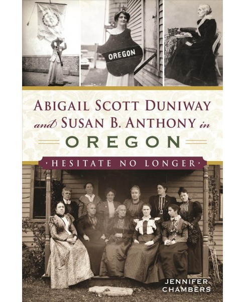 Abigail Scott Duniway and Susan B. Anthony in Oregon : Hesitate No Longer -  (Paperback) - image 1 of 1