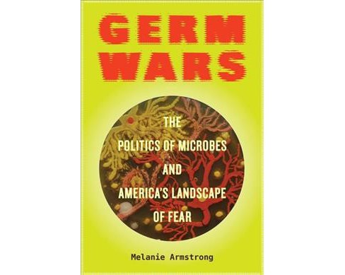 Germ Wars : The Politics of Microbes and America's Landscape of Fear (Paperback) (Melanie Armstrong) - image 1 of 1
