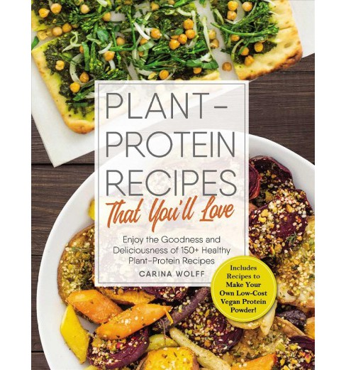 Plant-Protein Recipes That You'll Love : Enjoy the Goodness and Deliciousness of 150+ Healthy - image 1 of 1