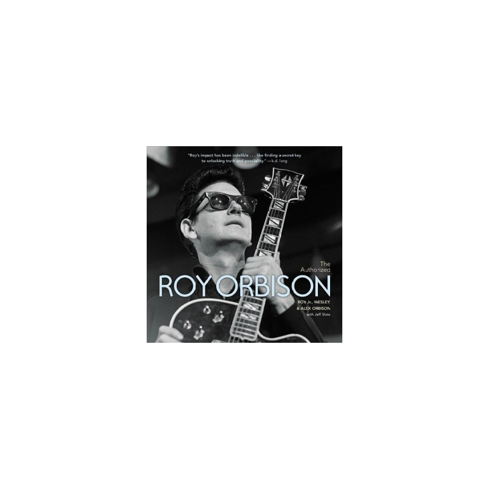 Authorized Roy Orbison : The Authorized Biography (Hardcover) (Jr. Roy Orbison & Wesley Orbison & Alex