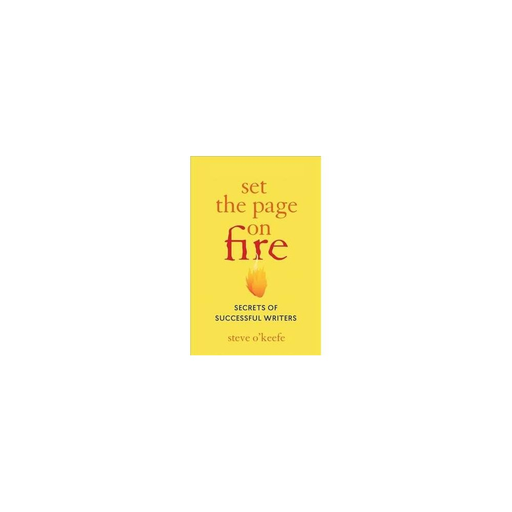 Set the Page on Fire : Secrets of Successful Writers - by Steve O'Keefe (Paperback)