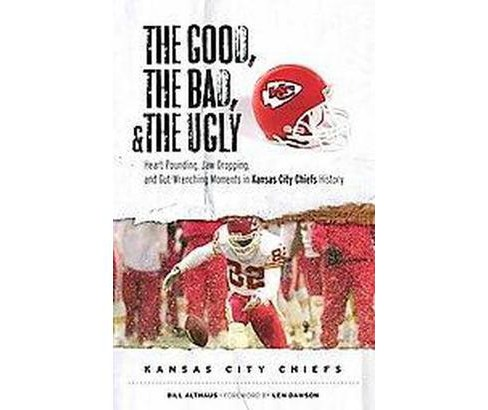Good, the Bad, and the Ugly Kansas City Chiefs : Heart-pounding, Jaw-dropping, and Gut-wrenching Moments - image 1 of 1