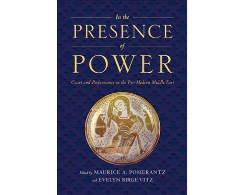 In the Presence of Power : Court and Performance in the Pre-Modern Middle East -  (Paperback) - image 1 of 1