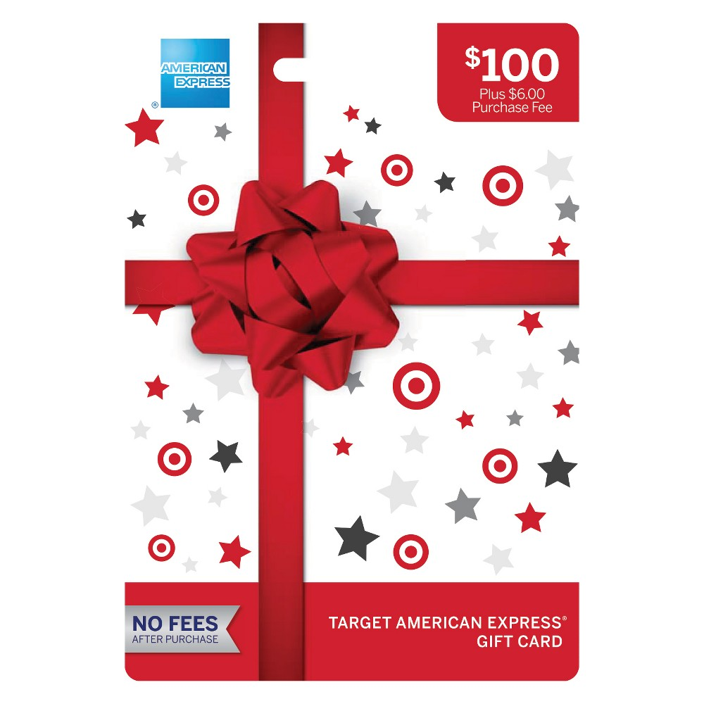 American Express Gift Card - $100 + $6 Fee The Target American Express Gift Card is an easy to use gift card, available in $25, $50, and $100 denominations (see exceptions below*). Use your Target American Express Gift Cards at millions of locations nationwide where American Express Cards are accepted. Card cannot be purchased with a Target GiftCard. Number of cards purchased may be limited. To return card, package must be unopened and unused. Features and Benefits: - May be used virtually everywhere American Express Cards are accepted in the U.S. - No fees after purchase - Funds do not expire *Availability: Gift Cards are only available for distribution in the United States. Restrictions apply in certain states: The $25 and $100 Gift Cards are not available to Hawaii residents, and the $25 Gift Cards are not available to Vermont residents. Terms and Conditions: Terms AND Conditions Apply TO THE Gift Card. See Cardholder Agreement at AmexGiftCard website for further details. The Gift Card may not be purchased for resale or resold. Cards may be used at U.S. merchants that accept American Express Cards. Funds do not expire. The Card cannot be used at ATMs. Not redeemable for cash, except where required by law. For customer service, call 1-833-792-5087. For balance inquiries, current Cardholder Agreement, and additional information visit AmexGiftCard website Fees: A one-time purchase fee in the following amounts is charged for each Gift Card at the time of purchase, except where otherwise required to comply with applicable law: $25 Gift Card = $4; $50 Gift Card = $5; $100 Gift Card = $6. NO Fees Will BE Applied TO THE Gift Card After Purchase (including dormancy, service or other fees). Expiration: The funds on the Gift Card do not expire. The Gift Card plastic is valid through the expiration date shown on the front of the Gift Card. Call 1-833-792-5087 or go to AmexGiftCard website to obtain a free replacement Gift Card if any balance remains when the Gift Card plasti