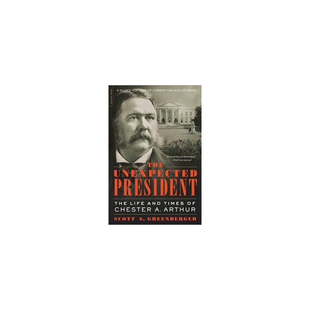 Unexpected President : The Life and Times of Chester A. Arthur - Reprint by Scott S. Greenberger