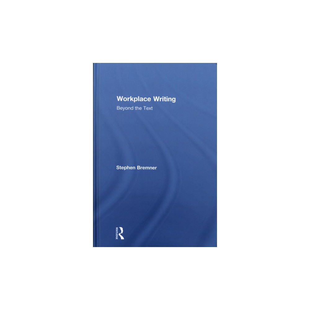 Workplace Writing : Beyond the Text - by Stephen Bremner (Hardcover)