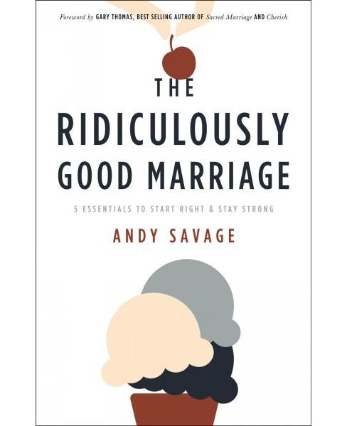 Ridiculously Good Marriage : 5 Essentials to Start Right and Stay Strong -  by Andy Savage (Paperback) - image 1 of 1