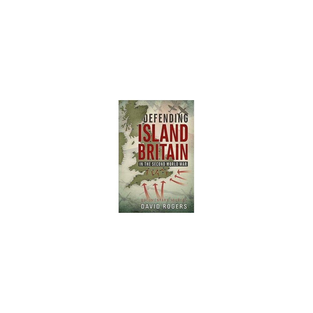 Defending Island Britain in the Second World War : Documentary Sources - by David Rogers (Paperback)