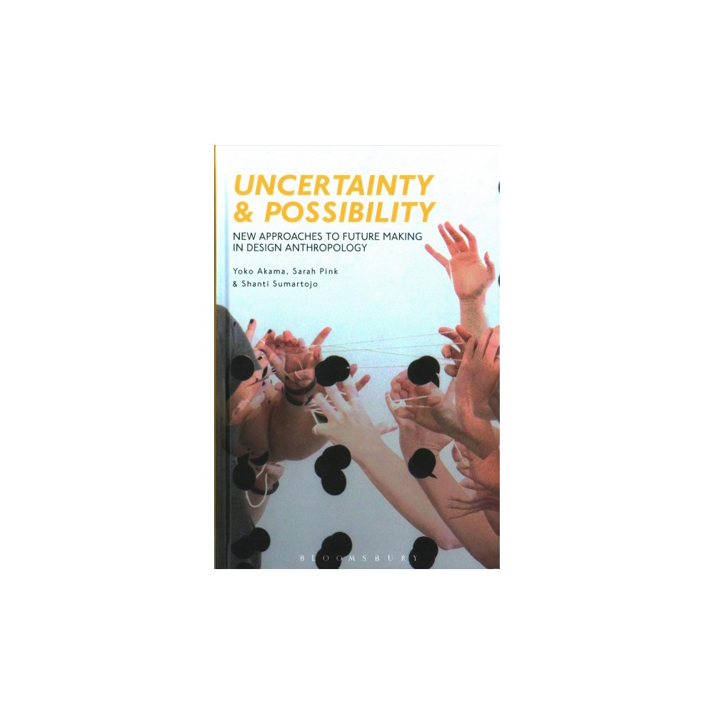 Uncertainty and Possibility : New Approaches to Future Making in Design Anthropology - (Hardcover)