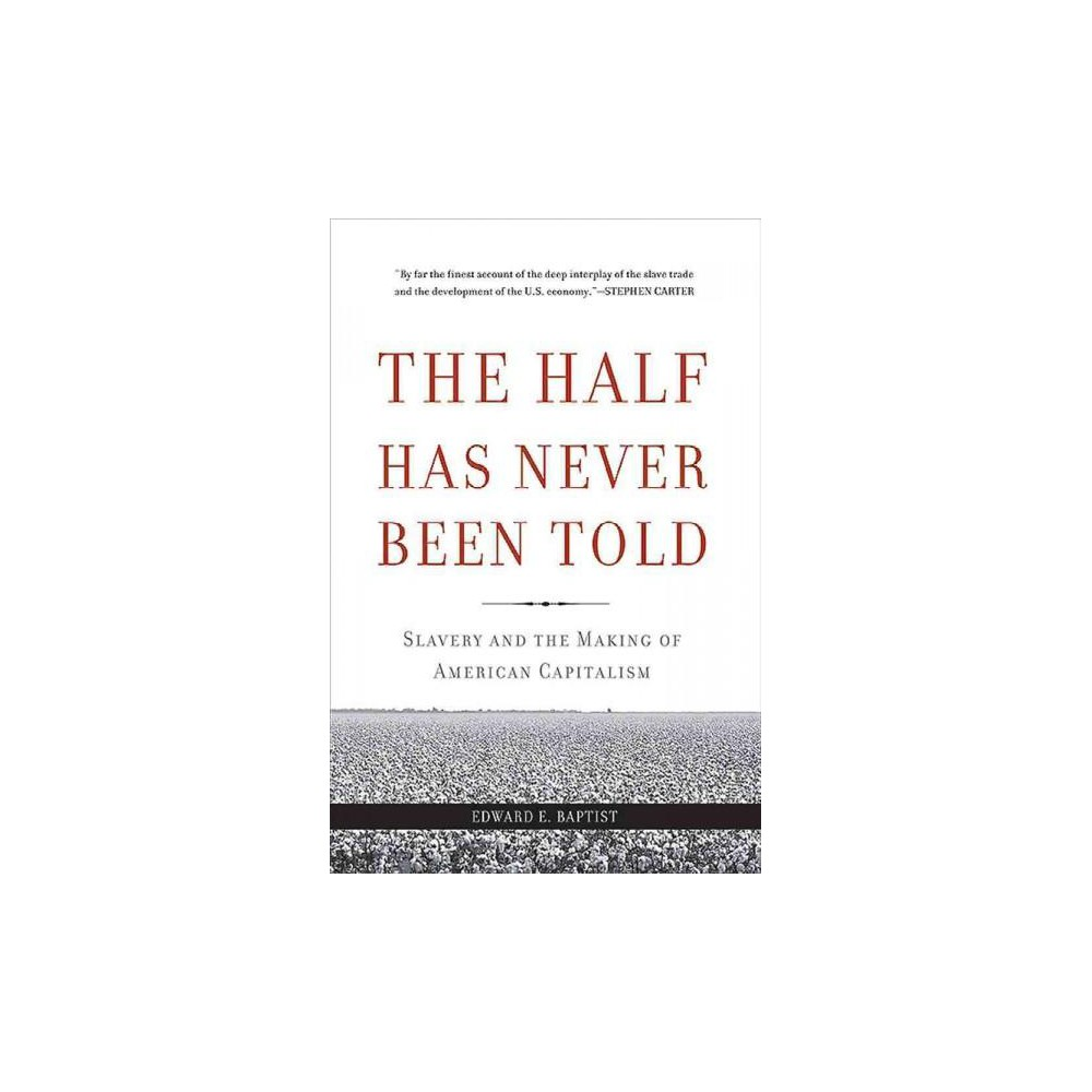 Half Has Never Been Told : Slavery and the Making of American Capitalism - Reprint (Paperback)