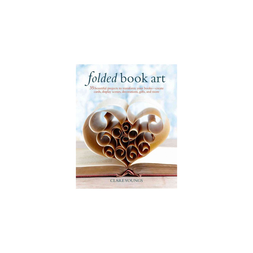 Folded Book Art : 35 Beautiful Projects to Transform Your Books - Create Cards, Display Scenes,