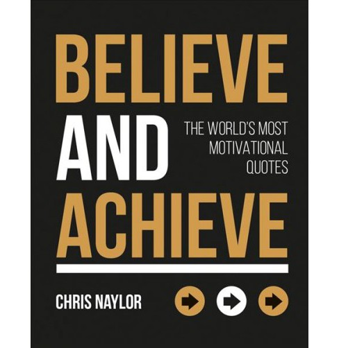 Believe and Achieve : The World's Most Motivational Quotes -  by Chris Naylor (Hardcover) - image 1 of 1