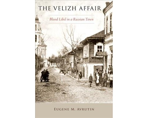 Velizh Affair : Blood Libel in a Russian Town -  by Eugene M. Avrutin (Hardcover) - image 1 of 1