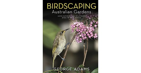 Birdscaping Australian Gardens : Using Native Plants to Attract Birds to Your Garden (Hardcover) (George - image 1 of 1