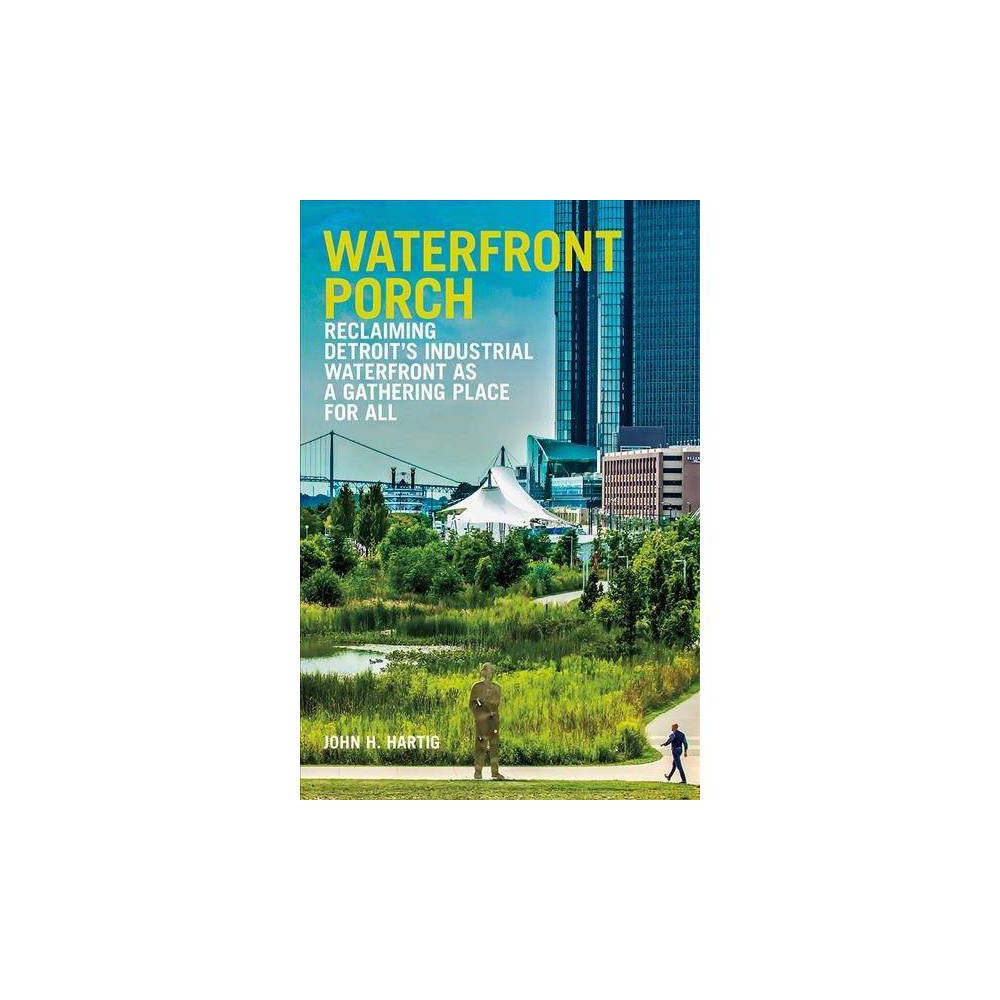 Waterfront Porch : Reclaiming Detroit's Industrial Waterfront As a Gathering Place for All - (Paperback)