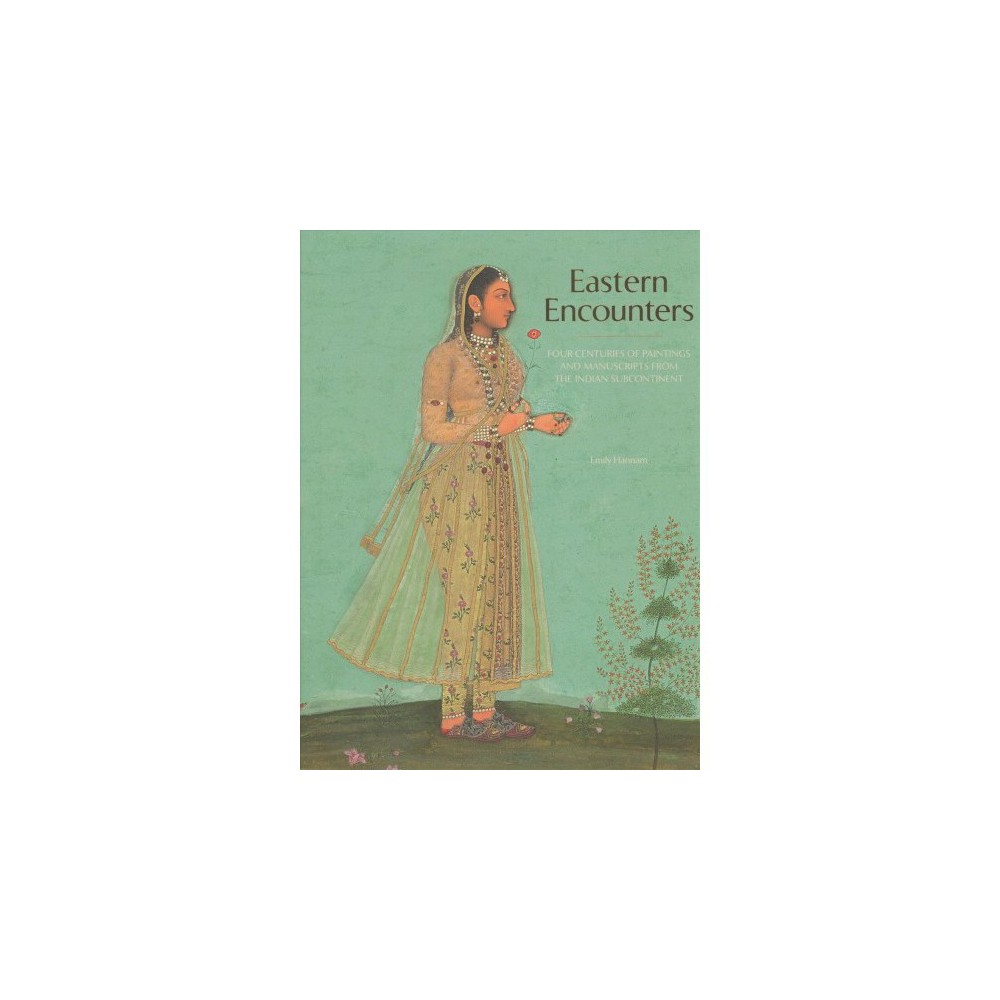 Eastern Encounters : Four Centuries of Paintings and Manuscripts from the Indian Subcontinent